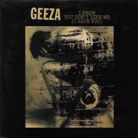 Geeza - I Know You Don't Like Me (I Hate You)